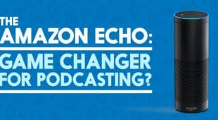 The Amazon Echo- A Game Changer for Podcasting