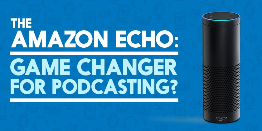 The Amazon Echo: A Game Changer for Podcasting?