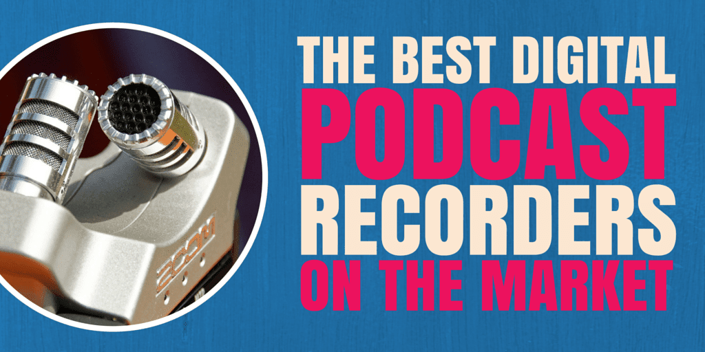 The Best Digital Podcast Recorders on the Market