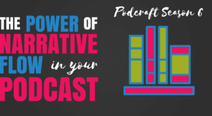 The Power of Narrative Flow in your Podcast