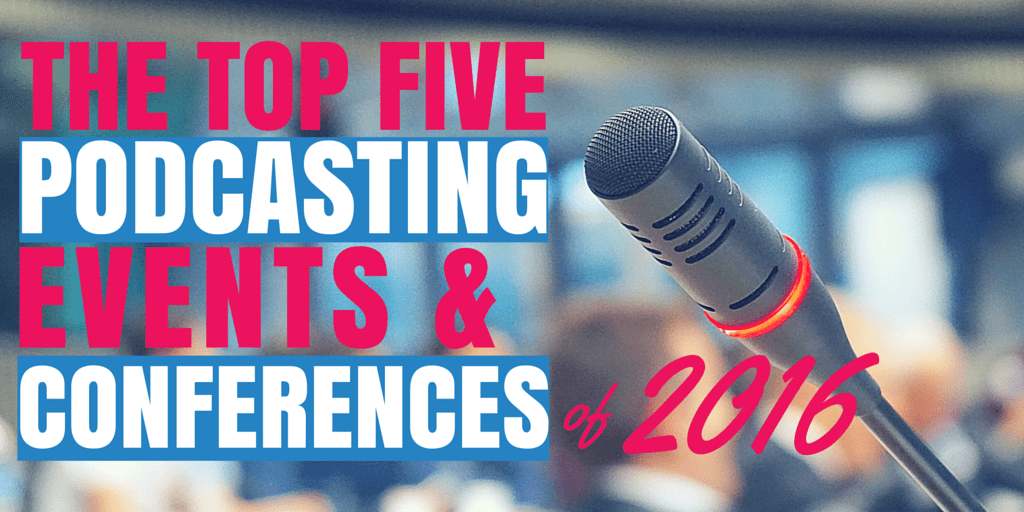 The Top Five Podcasting Events & Conferences of 2016