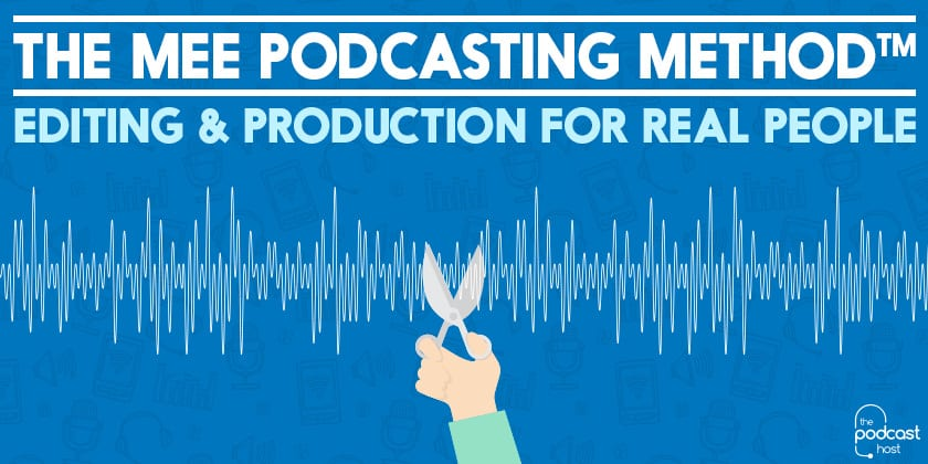 The MEE Podcasting Method™: Editing & Production for Real People