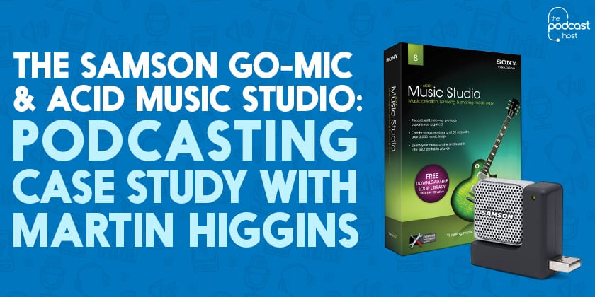 The Samson Go-Mic & Acid Music Studio: Podcasting Case Study with Martin Higgins