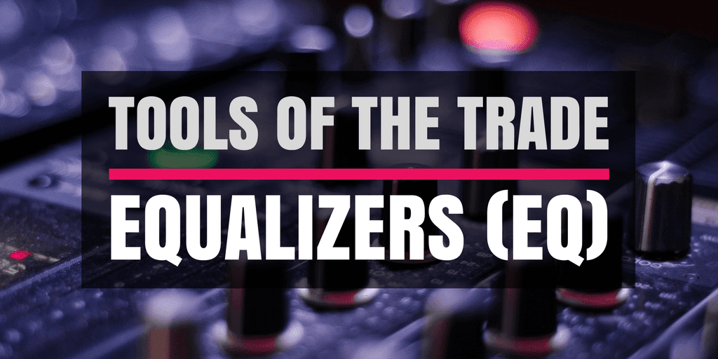 Tools of the trade: Equalizers (EQ)