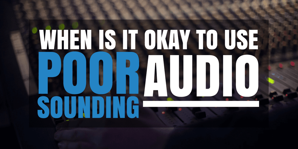 When Is It Okay To Use Poor Sounding Audio?