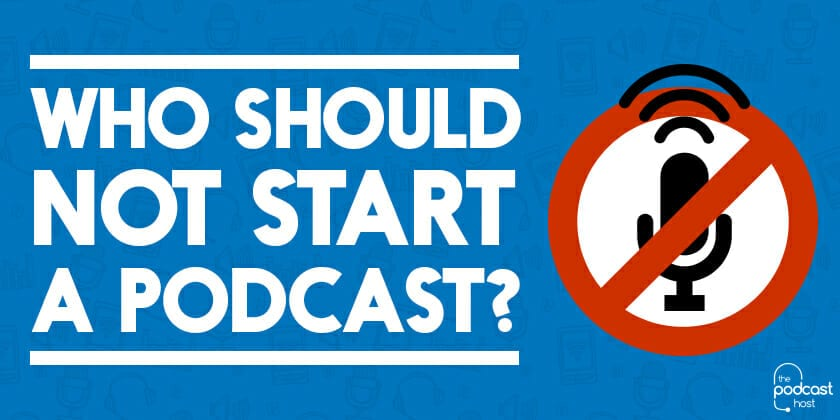 Who should NOT Start a Podcast?