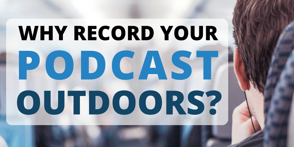 Why Record Your Podcast Outdoors