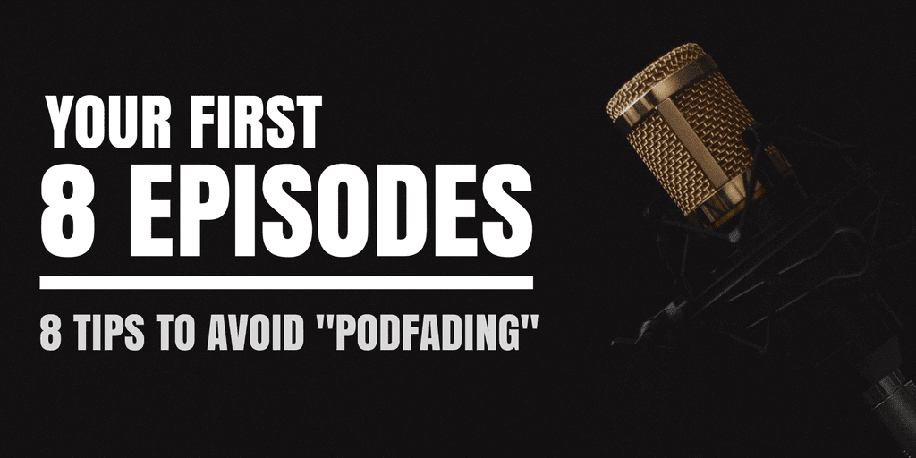 Your First 8 Episodes - 8 Tips To Avoid Podfading