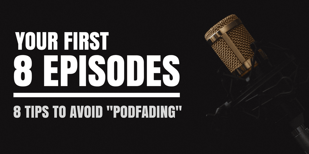 "Your First 8 Episodes | 8 Tips To Avoid ""Podfading"""