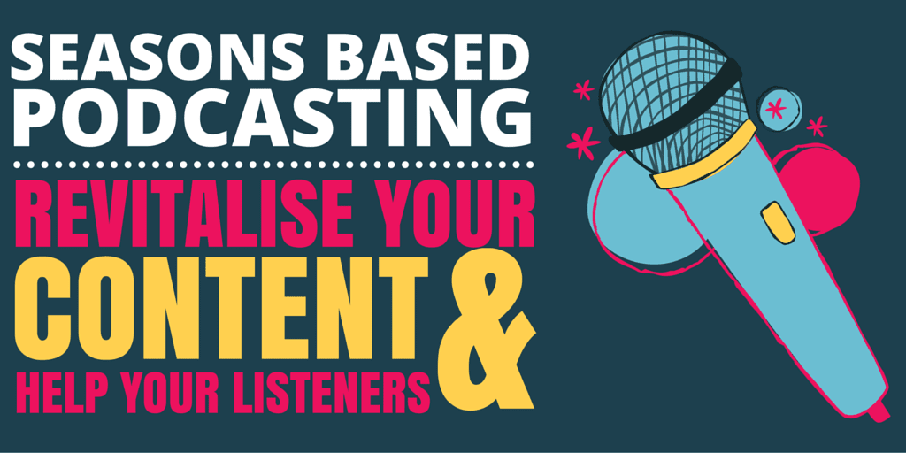 Podcasting in Seasons: Revitalise Your Content & Help Your Listeners