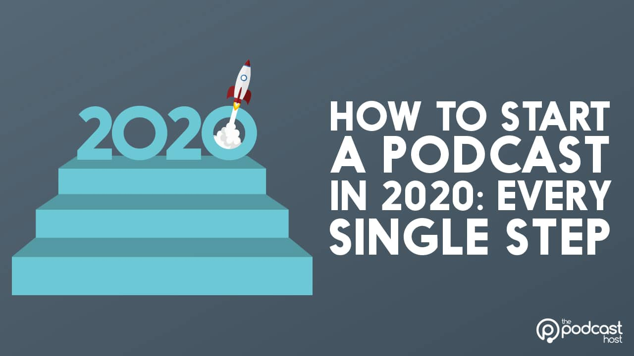 How To Start A Podcast Every Single Step For 2020
