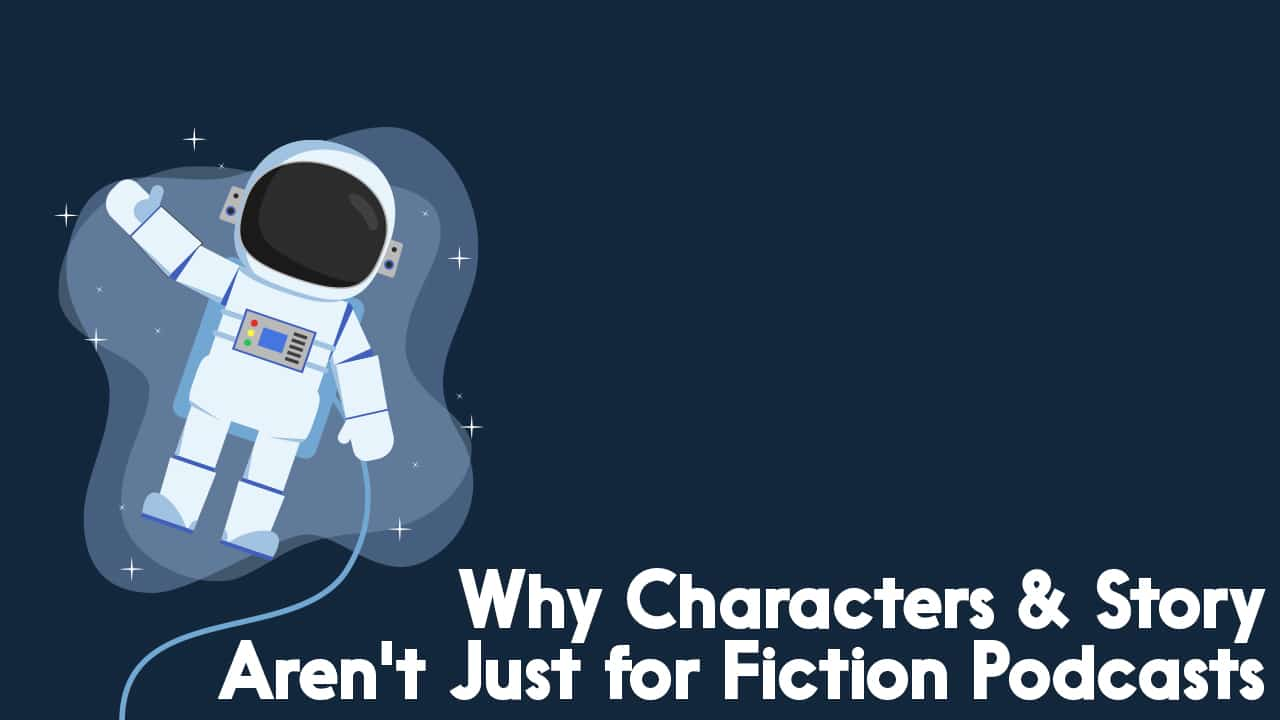Why Characters & Story Aren't Just for Fiction Podcasts