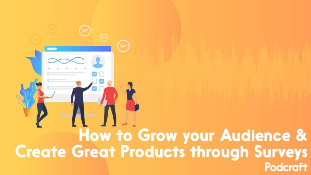 How to Grow your Audience & Create Great Products through Surveys